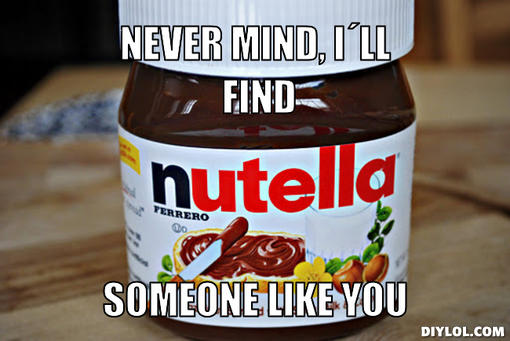 nutella-meme-generator-never-mind-i-ll-find-someone-like-you-6b9950