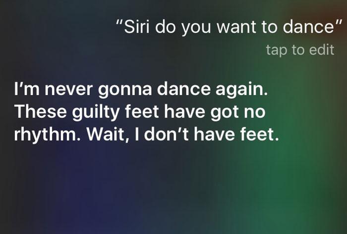 Pytanie do Siri: Siri, chcesz zatańczyć? Odpowiedź: Nie zatańczę już nigdy. Te winne stopy nie mają rytmu. A nie czekaj, nie mam stóp.