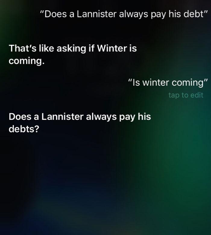 Pytanie do SIRI: Czy Lannisterowie zawsze spłacają swoje długi? Odpowiedź: To, jak pytać czy Zima Nadchodzi? Czy zima nadchodzi? A czy Lannisterowie zawsze spłacają swoje długi?