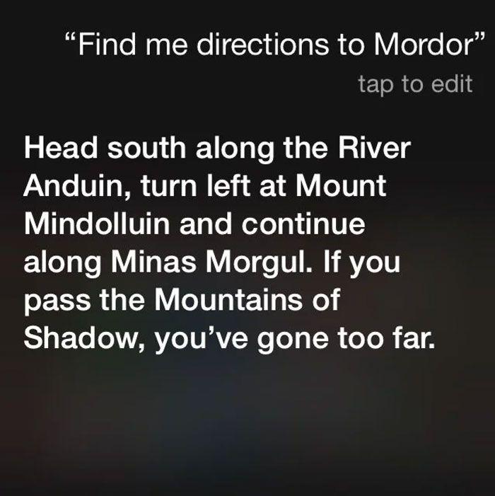 Pytanie do Siri: Pokaż mi wskazówki dojazdu do Mordoru Odpowiedź: Kieruj się na południe wzdłuż Rzeki Anduiny, skręć w lewu na Górę Mindolluin i kontynuuj w stronę Minas Morgul. Jeżeli przekroczysz Góry Cienia, dotarłeś za daleko.